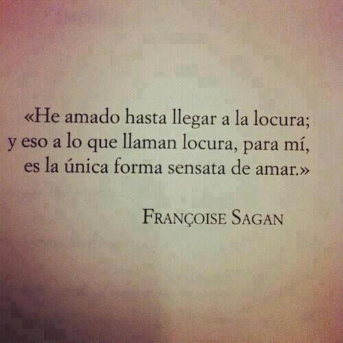 Françoise Sagan: He amado hasta llegar a la locura; y eso a lo que llaman locura, para mí, es la única forma sensata de amar
