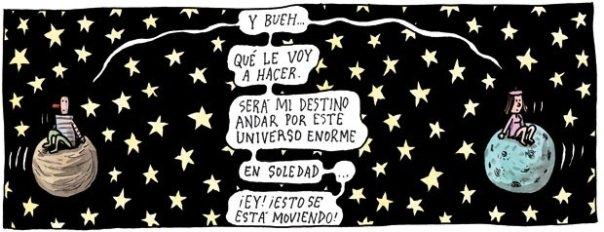 Liniers: Y bueh... qué le voy a hacer. Será mi destino andar por este universo enorme en soledad... ¡Ey!  ¡Esto se está moviendo!