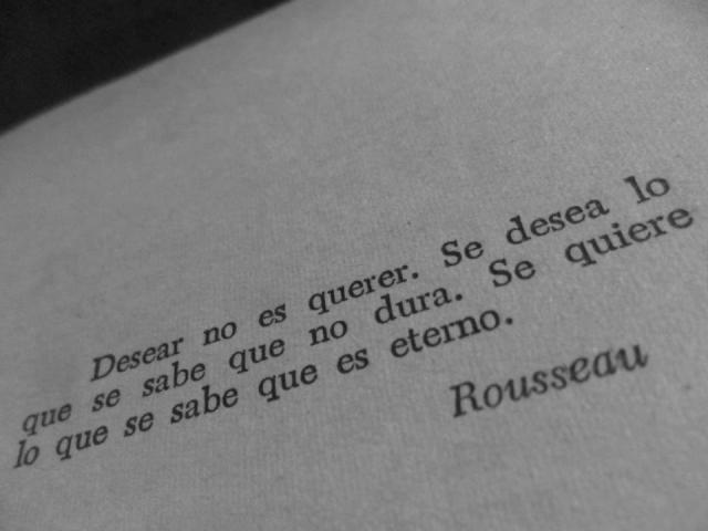 """Rousseau - """"Desear no es querer. Se desea lo que se sabe que no dura. Se quiere lo que se sabe que es eterno"""""""