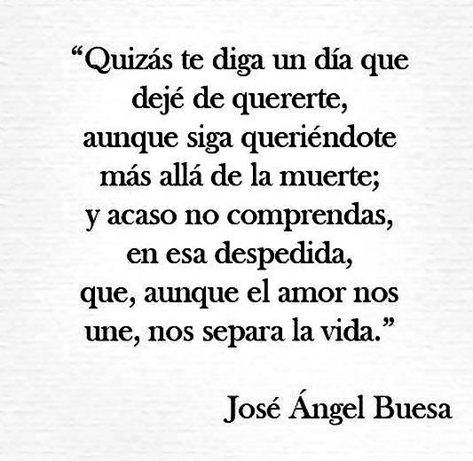 José Ángel Buesa - Quizás te diga un día que dejé de quererte, aunque siga queriéndote más allá de la muerte; y acaso no comprendas, en esa despedida, que, aunque el amor nos une, nos separa la vida.