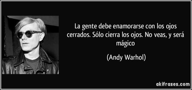 """akifrases.com - Andy Warhol: """"La gente debe enamorarse con los ojos cerrados. Sólo cierra los ojos. No veas, y será mágico."""""""