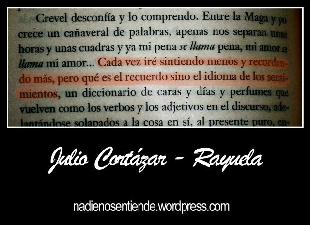 Julio Cortázar - Rayuela - Cada vez iré sintiendo menos y recordando más, pero qué es el recuerdo sino el idioma de los sentimientos