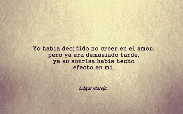 Edgar Pareja - Yo había decidido no creer en el amor, pero ya era demasiado tarde, ya su sonrisa había hecho efecto en mí