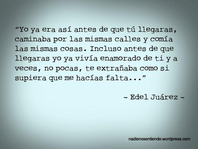 """Edel Juárez - Todo lo que alguna vez - """"Yo ya era así antes de que tú llegaras, caminaba por las mismas calles y comía las mismas cosas. Incluso antes de que llegaras yo ya vivía enamorado de ti y a veces, no pocas, te extrañaba como si supiera que me hacías falta..."""""""
