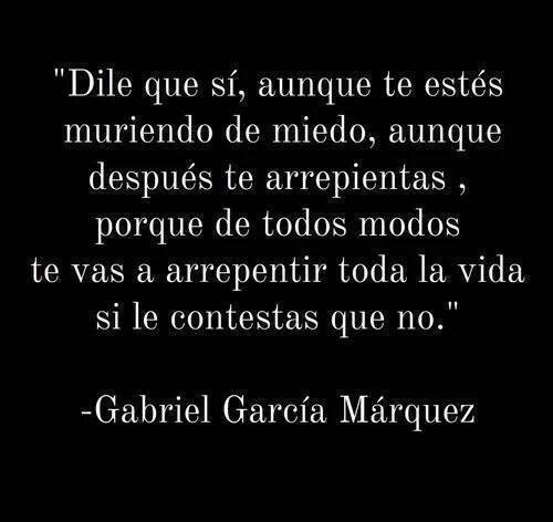 """Gabriel García Márquez - El Amor en los tiempos del Cólera - """"Dile que sí, aunque te estés muriendo de miedo, aunque después te arrepientas, porque de todos modos te vas a arrepentir toda la vida si le contestas que no."""""""
