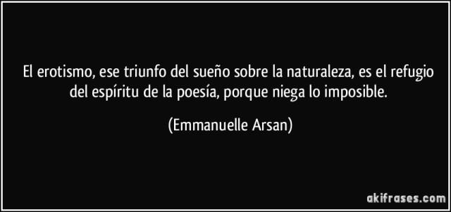 Emmanuelle Arsan - El erotismo, ese triunfo del sueño sobre la naturaleza, es el refugio del espíritu de la poesía, porque niega lo imposible.