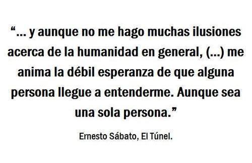 """Ernesto Sábato - El Túnel - """"... y aunque no me hago muchas ilusiones acerca de la humanidad en general, (...) me anima la débil esperanza de que alguna persona llegue a entenderme. Aunque sea una sola persona."""""""