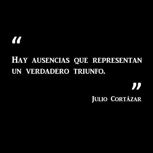 Julio Cortázar - Hay ausencias que representan un verdadero triunfo.