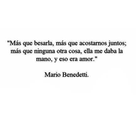 """Mario Benedetti – La Tregua – """"Más que besarla, más que acostarnos juntos; más que ninguna otra cosa, ella me daba la mano, y eso era amor."""""""
