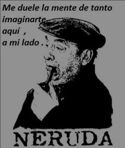 Pablo Neruda – Me duele la mente de tanto imaginarte aquí, a mi lado