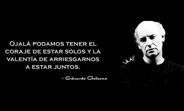 Eduardo Galeano – Ojalá podamos tener el coraje de estar solos y la valentía de arriesgarnos a estar juntos.