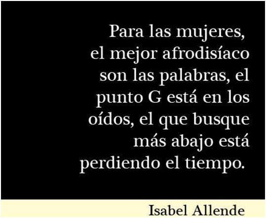 Isabel Allende – Para las mujeres, el mejor afrodisíaco son las palabras, el punto G está en los oídos, el que busque más abajo está perdiendo el tiempo.