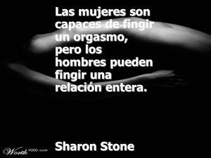 Sharon Stone – Las mujeres son capaces de fingir un orgasmo, pero los hombres pueden fingir una relación entera.