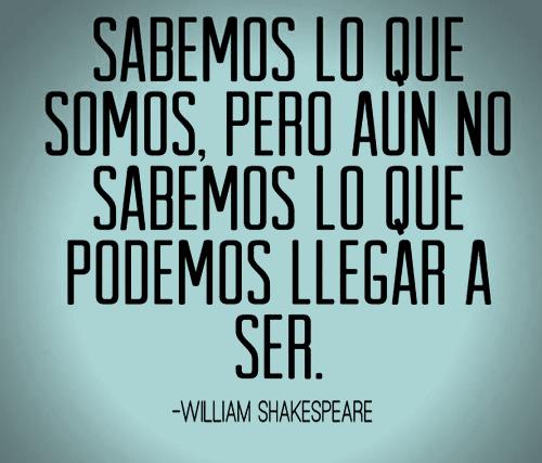 William Shakespeare – Sabemos lo que somos, pero aún no sabemos lo que podemos llegar a ser.