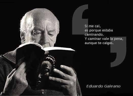 Eduardo Galeano – Si me caí, es porque estaba caminando. Y caminar vale la pena, aunque te caigas.