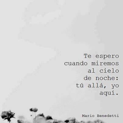 Mario Benedetti – Te espero cuando miremos al cielo de noche: tú allá, yo aquí.