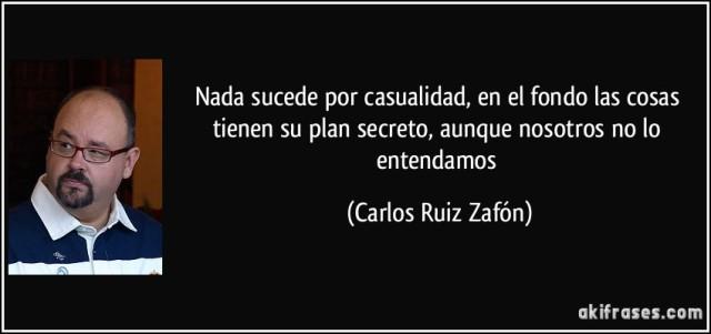 Carlos Ruiz Zafón - Nada sucede por casualidad, en el fondo las cosas tienen su plan secreto aunque nosotros no lo entendamos