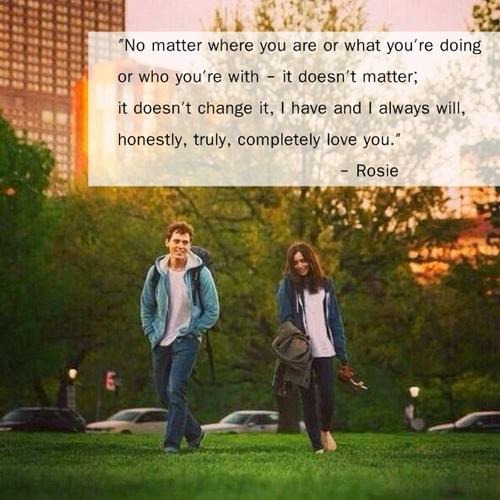 Love, Rosie – No importa dónde estés o qué estás haciendo o con quién estás – eso no importa; no lo cambia, yo siempre debo y honestamente, ciertamente, completamente – siempre voy a amarte.