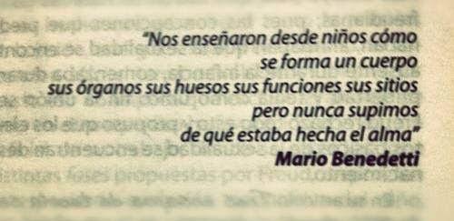 Mario Benedetti – Nos enseñaron desde niños cómo se forma un cuerpo, sus órganos, sus huesos, sus funciones, sus sitios, pero nunca supimos de qué estaba hecha el alma.