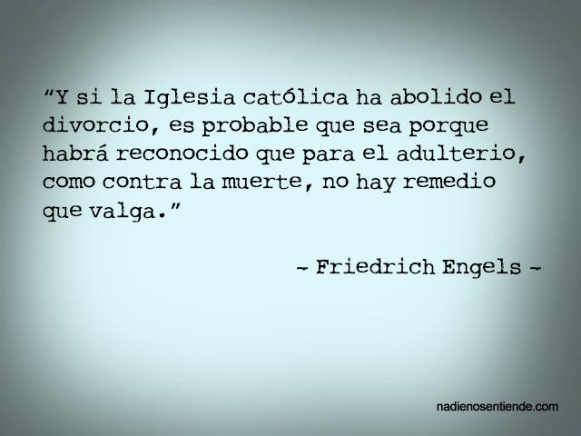 """Friedrich Engels – El origen de la Familia – """"Y si la Iglesia Católica ha abolido el divorcio, es probable que sea porque habrá reconocido que para el adulterio, como contra la muerte, no hay remedio que valga."""""""