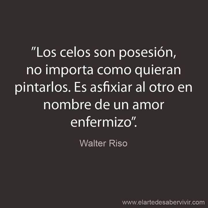 """Walter Riso – """"Los celos son posesión, no importa como quieran pintarlos. Es asfixiar al otro en nombre de un amor enfermizo""""."""