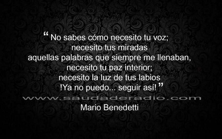 """Mario Benedetti – Lo que necesito de ti – """"No sabes cómo necesito tu voz; necesito tus miradas aquellas palabras que siempre me llenaban, necesito tu paz interior; necesito la luz de tus labios ¡Ya no puedo… seguir así!"""""""