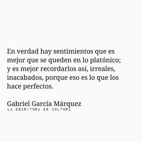 Gabriel García Márquez – En verdad hay sentimientos que es mejor que se queden en lo platónico; y es mejor recordarlos así, irreales, inacabados, porque eso es lo que los hace perfectos.