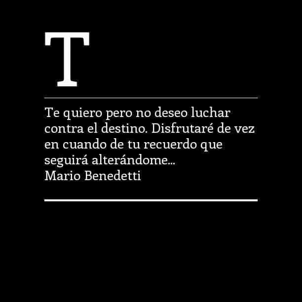 Mario Benedetti – Te quiero pero no deseo luchar contra el destino. Disfrutaré de vez en cuando de tu recuerdo que seguirá alterándome...