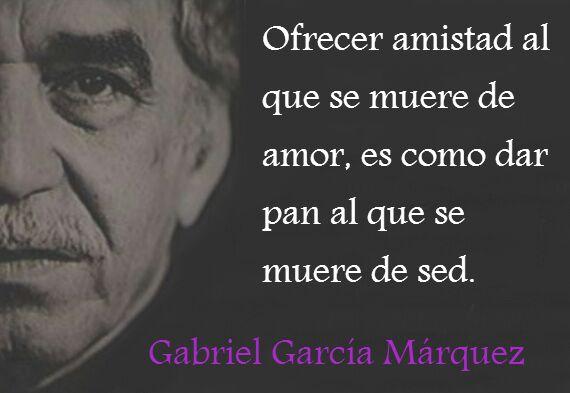 Gabriel García Márquez – Ofrecer amistad al que se muere de amor, es como dar pan al que se muere de sed.