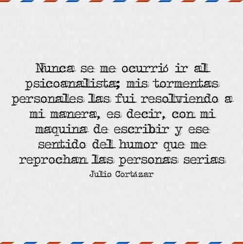 Julio Cortázar – Nunca se me ocurrió ir al psicoanalista; mis tormentas personales las fui resolviendo a mi manera, es decir, con mi máquina de escribir y ese sentido del humor que me reprochan las personas serias.