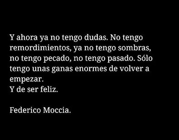 Federico Moccia – Y ahora ya no tengo dudas. No tengo remordimientos, ya no tengo sombras, no tengo pecado, no tengo pasado. Sólo tengo unas ganas enormes de volver a empezar. Y de ser feliz.