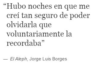 Jorge Luis Borges – El Aleph – Hubo noches en que me creí tan seguro de poder olvidarla que voluntariamente la recordaba.