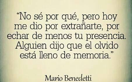 """Mario Benedetti – """"No sé por qué, pero hoy me dio por extrañarte, por echar de menos tu presencia. Alguien me dijo que el olvido está lleno de memoria."""""""