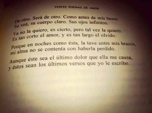 Pablo Neruda – Poema 20: extracto de Veinte poemas de amor y una canción desesperada – De otro. Será de otro. Como antes de mis besos. Su voz, su cuerpo claro. Sus ojos infinitos. Ya no la quiero, es cierto, pero tal vez la quiero. Es tan corto el amor, y es tan largo el olvido. Porque en noches como ésta, la tuve entre mis brazos, mi alma no se contenta con haberla perdido. Aunque éste sea el último dolor que ella me causa, y éstos sean los últimos versos que yo le escribo.