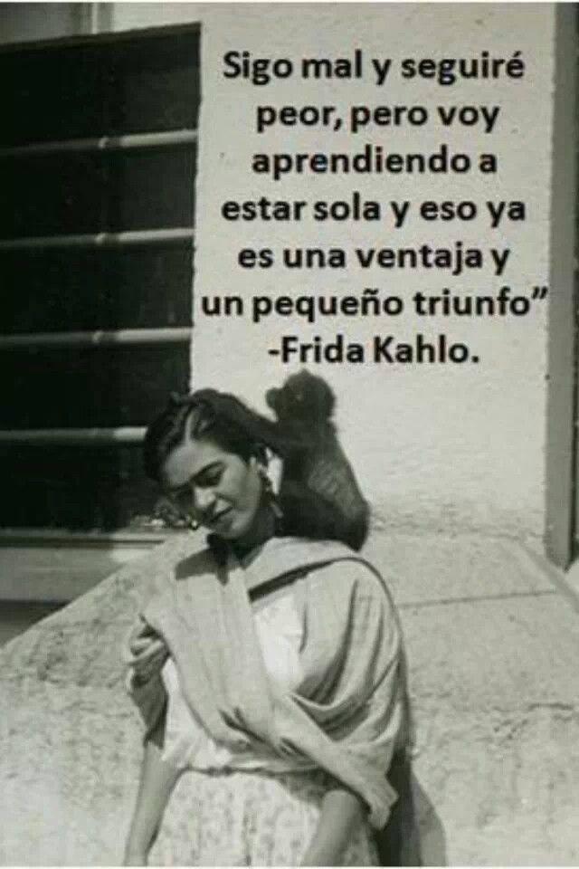 Frida Kahlo – Sigo mal y seguiré peor, pero voy aprendiendo a estar sola y eso ya es una ventaja y un pequeño triunfo.