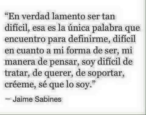 """Jaime Sabines – """"En verdad lamento ser tan difícil, esa es la única palabra que encuentro para definirme, difícil en cuanto a mi forma de ser, mi manera de pensar, soy difícil de tratar, de querer, de soportar, créeme, sé que lo soy."""""""