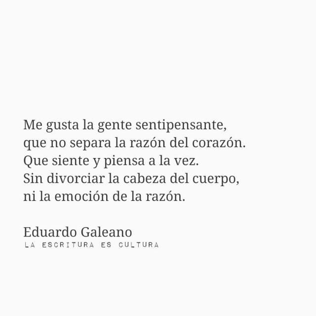 Eduardo Galeano – Me gusta la gente sentipensante, que no separa la razón del corazón. Que siente y piensa a la vez. Sin divorciar la cabeza del cuerpo, ni la emoción de la razón.
