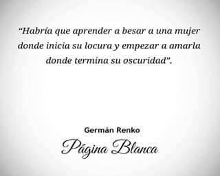 """Germán Renko – """"Habría que aprender a besar a una mujer donde inicia su locura y empezar a amarla donde termina su oscuridad."""""""