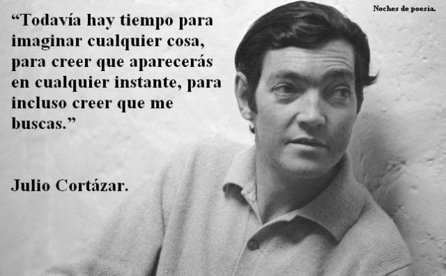 """Julio Cortázar – """"Todavía hay tiempo para imaginar cualquier cosa, para creer que aparecerás en cualquier instante, para incluso creer que me buscas."""""""