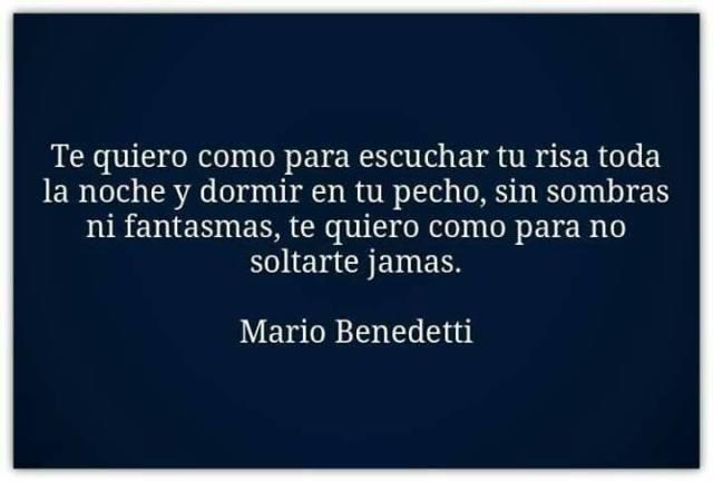 Mario Benedetti – Te quiero como para escuchar tu risa toda la noche y dormir en tu pecho, sin sombras ni fantasmas, te quiero como para no soltarte jamás.