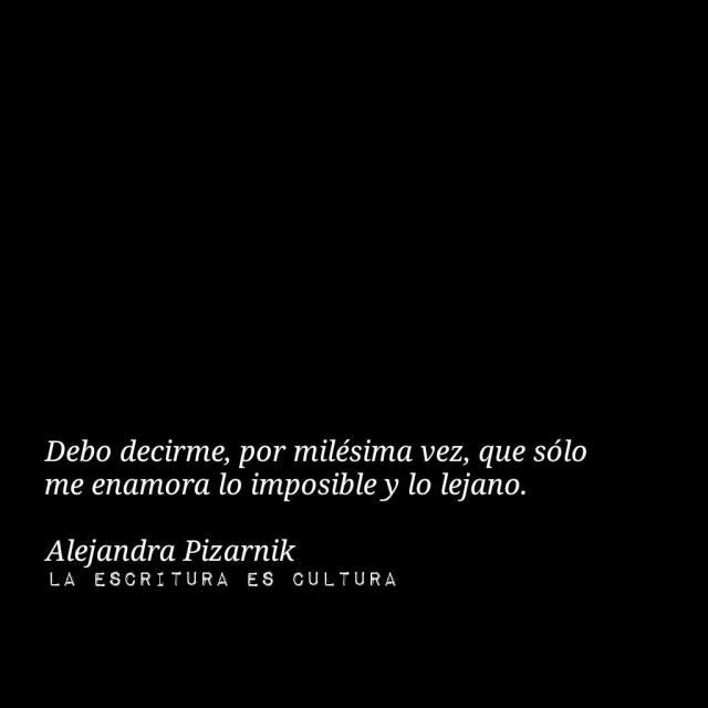 Alejandra Pizarnik – Debo decirme, por milésima vez, que solo me enamora lo imposible y lo lejano.
