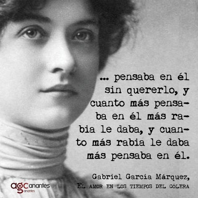 Gabriel García Márquez – El amor en los tiempos del cólera - …pensaba en él sin quererlo, y cuanto más pensaba en él más rabia le daba, y cuanto más rabia le daba más pensaba en él.
