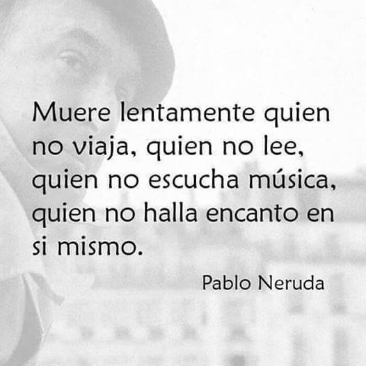 Pablo Neruda – Muere lentamente quien no viaja, quien no lee, quien no escucha música, quien no halla encanto en sí mismo