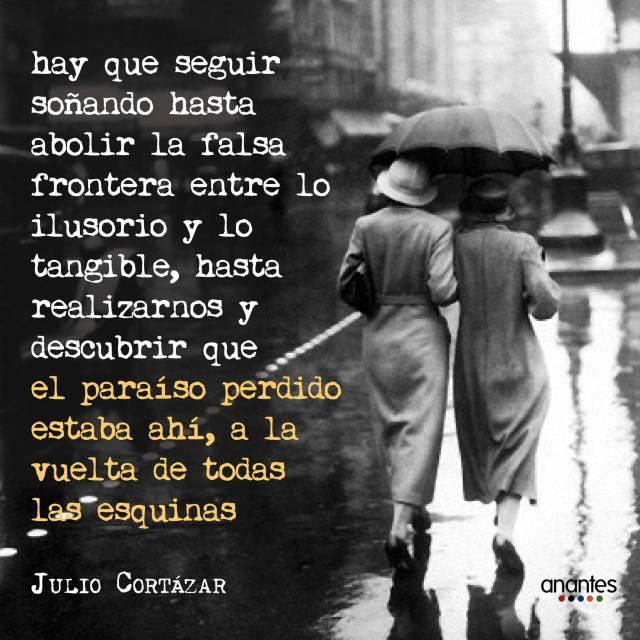 Julio Cortázar – Hay que seguir soñando hasta abolir la falsa frontera entre lo ilusorio y lo tangible, hasta realizarnos y descubrir que el paraíso perdido estaba ahí, a la vuelta de todas las esquinas.