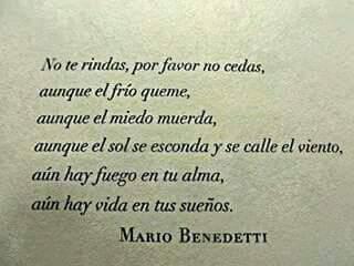 Mario Benedetti – No te rindas – No te rindas, por favor no cedas, aunque el frío queme, aunque el miedo muerda, aunque el sol se esconda y se calle el viento, aún hay fuego en tu alma, aún hay vida en tus sueños.