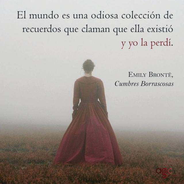Emiliy Brontë – Cumbres Borrascosas – El mundo es una odiosa colección de recuerdos que claman que ella existió y yo la perdí.