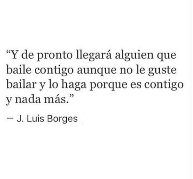 """Jorge Luis Borges – """"Y de pronto llegará alguien que baile contigo, aunque no le guste bailar y lo haga porque es contigo y nada más."""""""