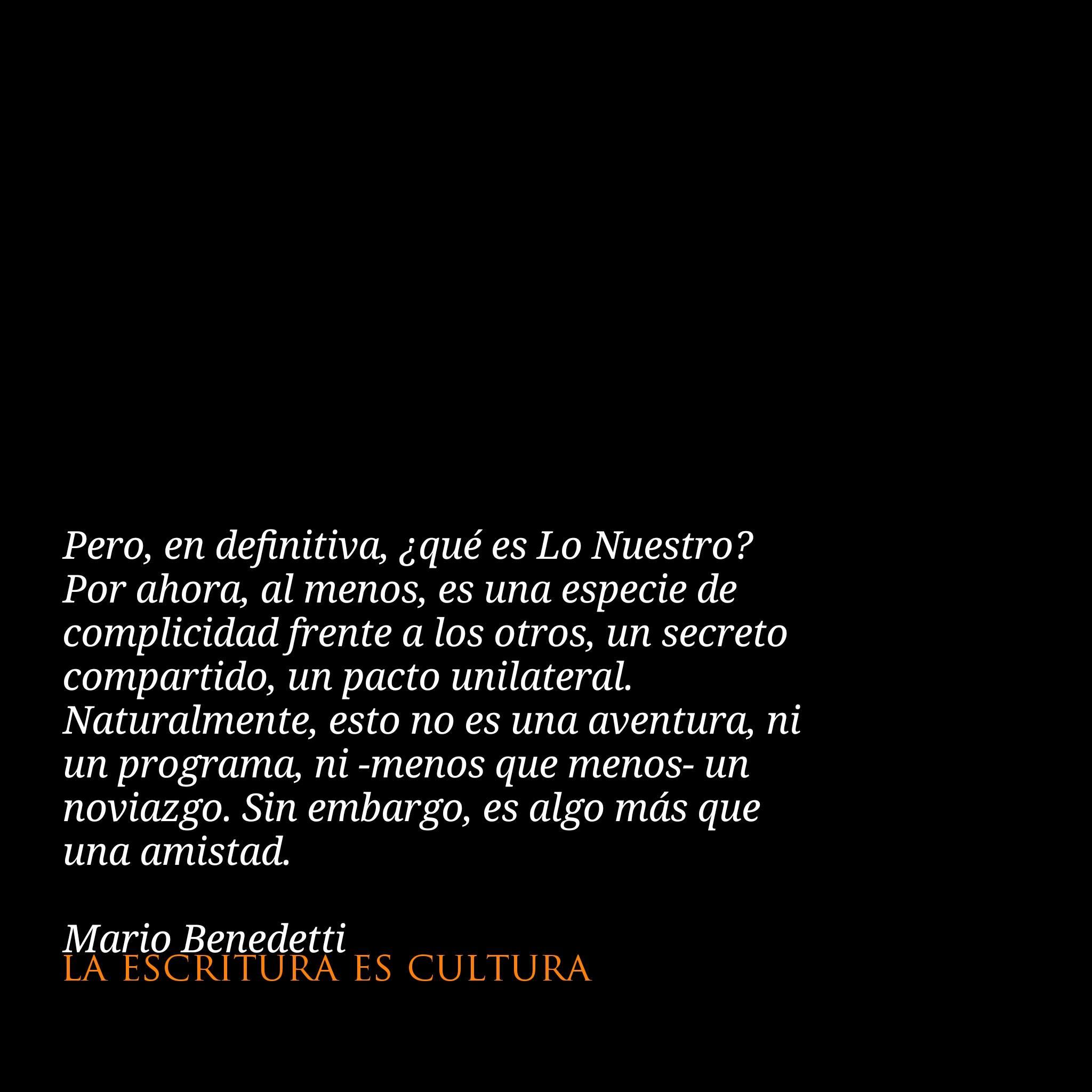 Mario Benedetti Pero En Definitiva Que Es Lo Nuestro Por Ahora Al Menos Es Una Especie De Complicidad Frente A Los Otros Un Secreto Compartido Un Pacto Unilateral Naturalmente Esto No