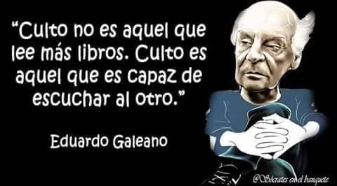 Eduardo Galeano – Culto no es aquel que lee más libros. Culto es aquel que es capaz de escuchar al otro.