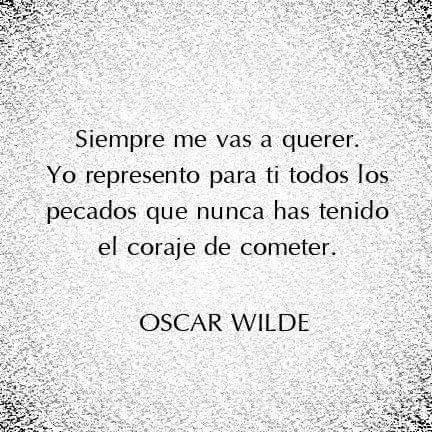 Oscar Wilde – Siempre me vas a querer. Yo represento para ti todos los pecados que nunca has tenido el coraje de cometer.